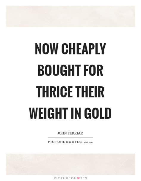 thrice quotes now cheaply bought for thrice their weight in gold