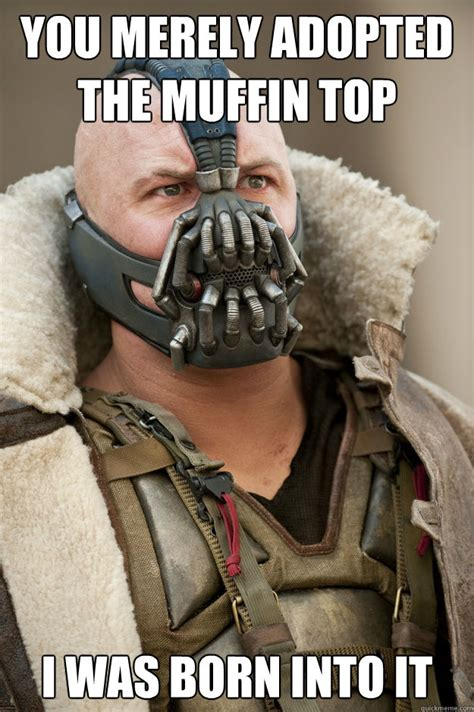 Muffin Top Meme - you merely adopted the muffin top i was born into it