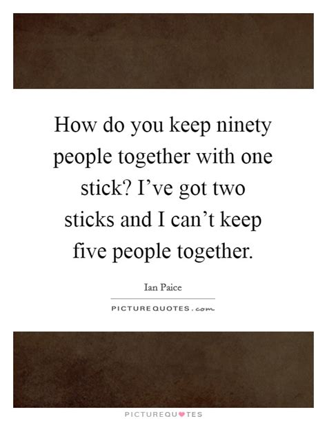 how do you keep ninety people together with one stick i ve got picture quotes