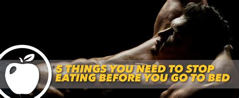 eating before bed bodybuilding 5 things you need to stop eating before you go to bed