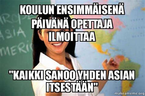 Asian Teacher Meme - koulun ensimm 228 isen 228 p 228 iv 228 n 228 opettaja ilmoittaa quot kaikki
