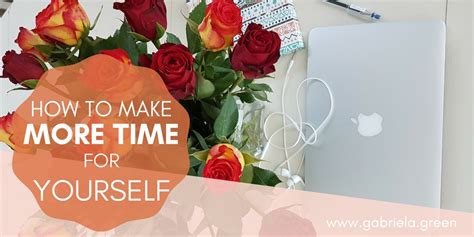 How To Make Time For Yourself by How To Make More Time For Yourself Gabriela Green