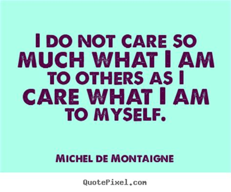 Ido Not Care i do not care so much what i am to others as i care what i