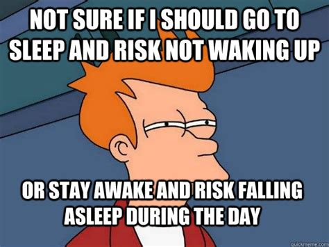 Go Sleep Meme - not sure if i should go to sleep and risk not waking up or