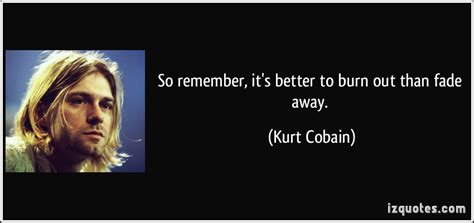 it s better to burn out than to fade away kurt cobain s quotes quotesgram