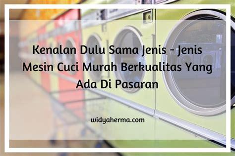 Mesin Cuci Yang Murah kenalan dulu sama jenis jenis mesin cuci murah