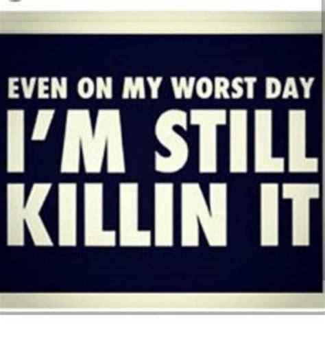 Killin It even on my worst day i m still killin it meme on sizzle