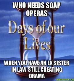 Sister In Law Meme - who needs soap operas when you have an ex sister in law