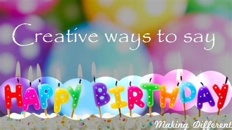 Creative Ideas To Wish Happy Birthday Creative Ways To Say Happy Birthday