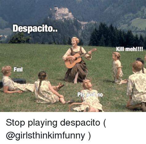 Stop Girl Meme - despacito kill meh fml stop playing despacito fml