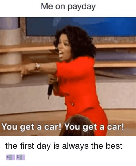 You Get A Car Meme - me on payday you get a car you get a car the first day