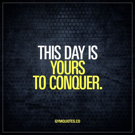This Day this day is yours to conquer the worlds best