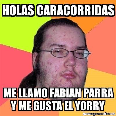 Me Gusta Meme Generator - meme friki holas caracorridas me llamo fabian parra y me