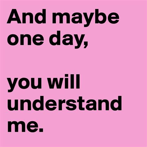 you understand me and maybe one day you will understand me post by