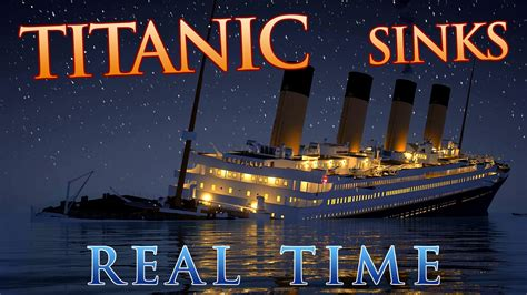 Titanic Sinking by Titanic Sinks In Real Time 2 Hours 40 Minutes