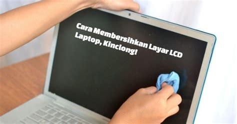 Layar Lcd 2 cara membersihkan layar lcd laptop kinclong