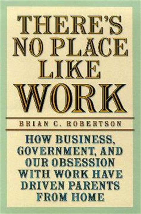driven from home books there s no place like work how business government and