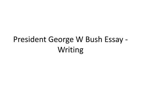 Essay Writing Ppt by Ppt President George W Bush Essay Writing Powerpoint Presentation Id 6187183