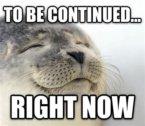 To Be Continued Meme - livememe com seal of approval