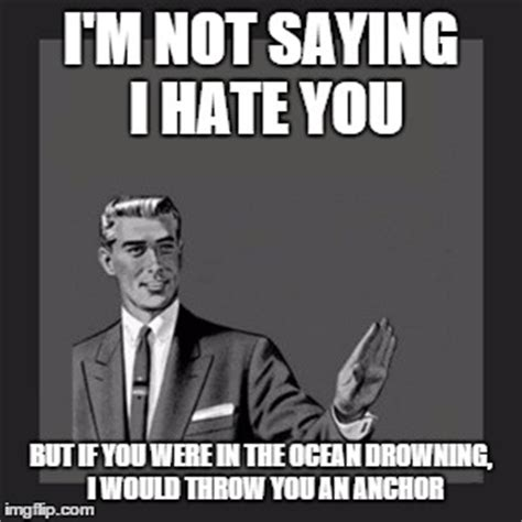 I Hate You Meme - not saying i hate you but i catch myself fantasizing about you i would say this to someone imgflip