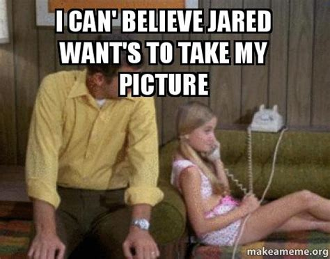 I Want To Make A Meme - i can believe jared want s to take my picture make a meme
