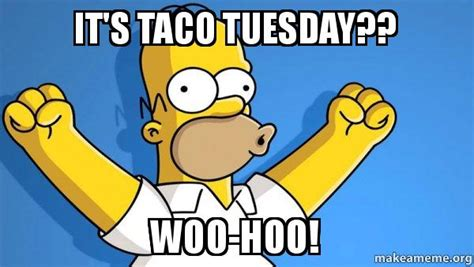 Taco Tuesday Meme - it s taco tuesday woo hoo taco tuesday homer make a