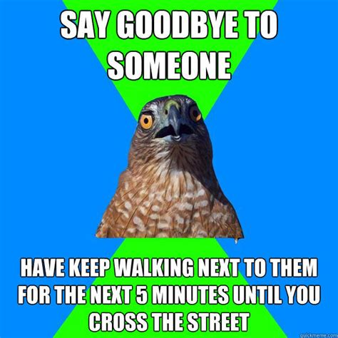 Hawkward Meme - say goodbye to someone have keep walking next to them for