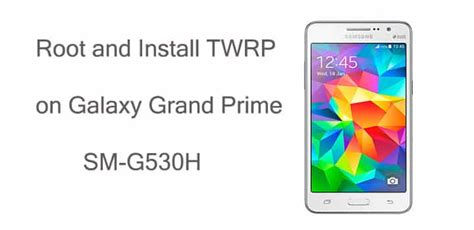 samsung galaxy grand prime sm g530h themes root galaxy grand prime sm g530h and install twrp recovery