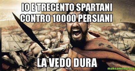 spartani contro persiani io e trecento spartani contro 10000 persiani la vedo dura