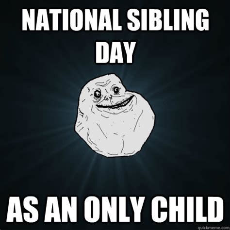 National Sibling Day Meme - national sibling day as an only child forever alone