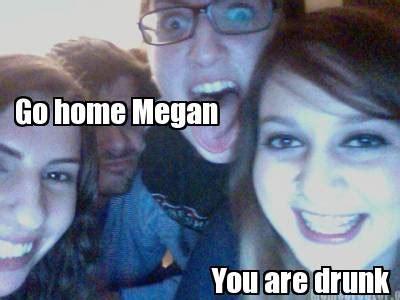 Megan Meme - meme creator you are drunk go home megan meme generator at memecreator org