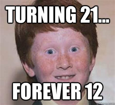Turning 50 Memes - turning 21 forever 12 over confident ginger quickmeme