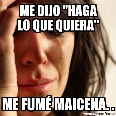 Memes Generator En Espaã Ol - meme problems me dijo quot haga lo que quiera quot me fum 233