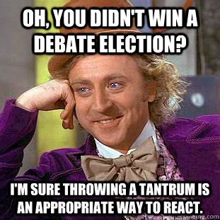 Tantrum Meme - oh you didn t win a debate election i m sure throwing a