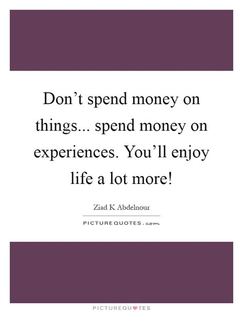 You Dont To Just Spend Money by Enjoy Quotes Enjoy Sayings Enjoy