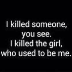 Killed someone you see i killed the girl who used to be me sad