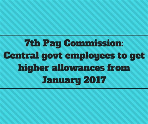 7th pay news 7th pay commission central govt employees to get higher