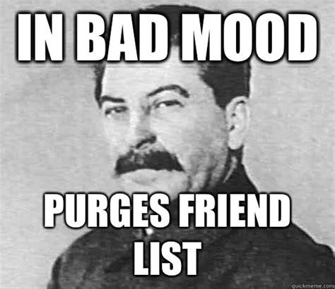 Bad Mood Meme - in bad mood purges friend list scumbag stalin quickmeme