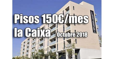 pisos alquiler 150 euros la pisos alquiler por 150 euros de la caixa convocatoria 2019