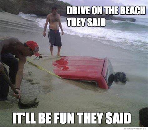 Funny Beach Memes - drive on the beach they said weknowmemes