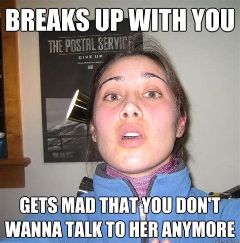 breaks up with you gets mad that you don t wanna talk to