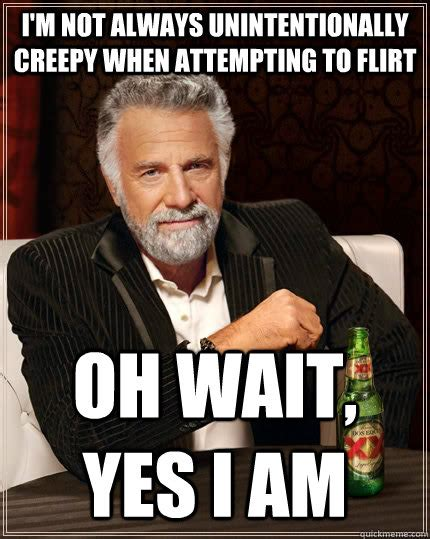 Flirting Meme - i m not always unintentionally creepy when attempting to