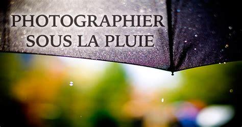 Sous La Pluie by Comment Faire De La Photo Sous La Pluie Apprendre La Photo