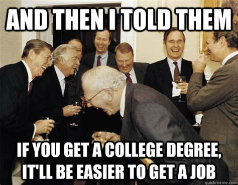 College Degree Meme - and then i told them if you get a college degree it ll be