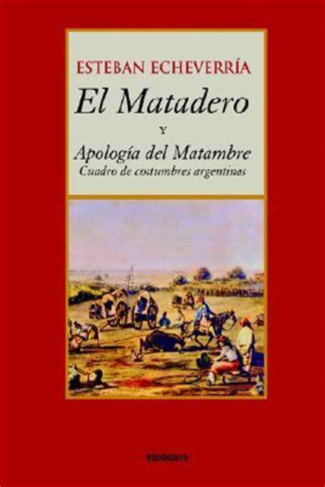 el matadero narrativa spanish el matadero y apologia del matambre esteban echeverria 9789871136094
