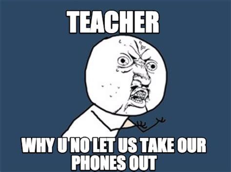 Why U No Meme Generator - meme creator teacher why u no let us take our phones out
