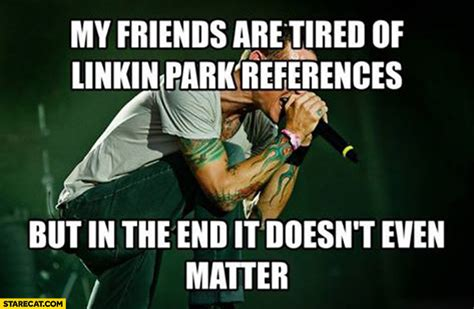 in the end it doesn t even matter my friends are tired of linkin park references but in the