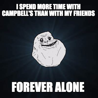Friends Forever Meme - meme creator i spend more time with cbell s than with