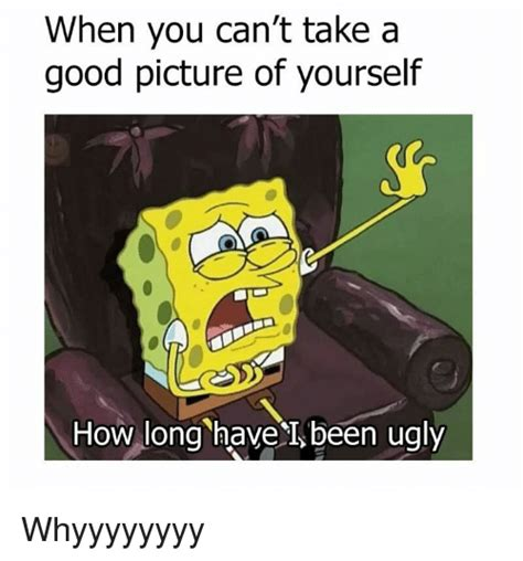 you cant take an when you can t take a good picture of yourself how long have i been ugly whyyyyyyyy dank meme