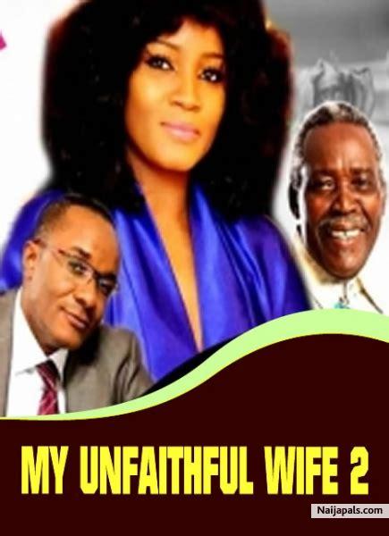 unfaithful nigerian film my unfaithful wife 2 nigerian movie naijapals